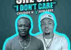 Chuddy K - She Say I Don't Care ft. Jumabee
